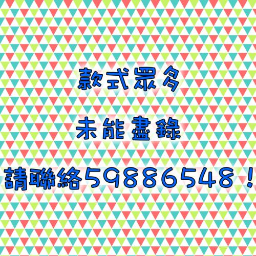 款式眾多,未能盡錄,更多款式請聯絡59886548!